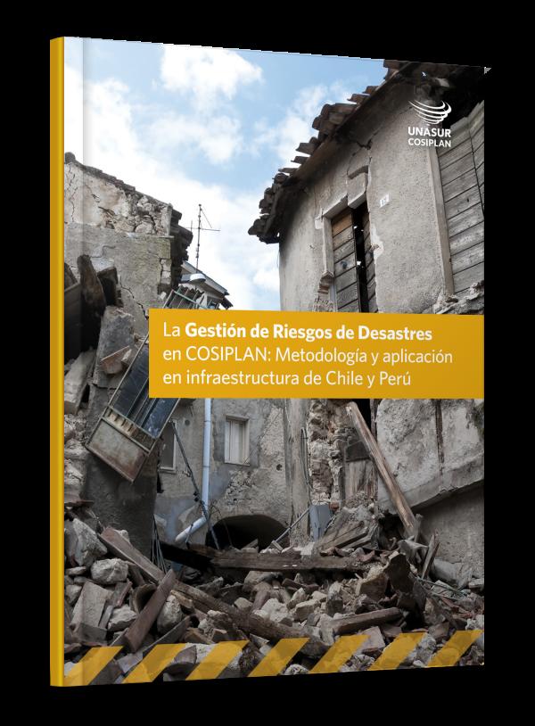 La Gestión de Riesgos de Desastres en COSIPLAN: Metodología y aplicación en infraestructura de Chile y Perú