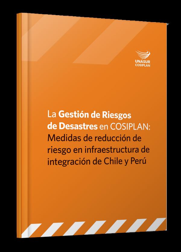 La Gestión de Riesgos de Desastres en COSIPLAN: Medidas de reducción de riesgo en infraestructura de integración de Chile y Perú